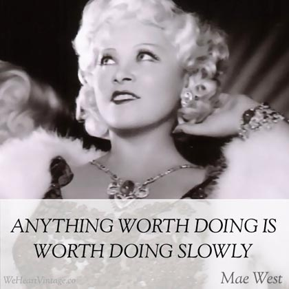 Anything worth doing is worth doing slowly - Mae West